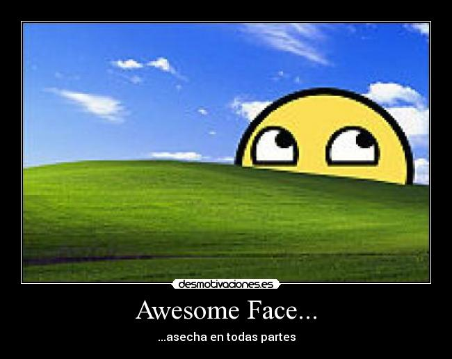 Awesome Face... - ...asecha en todas partes