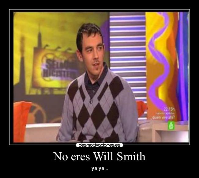 No eres Will Smith - ya ya...