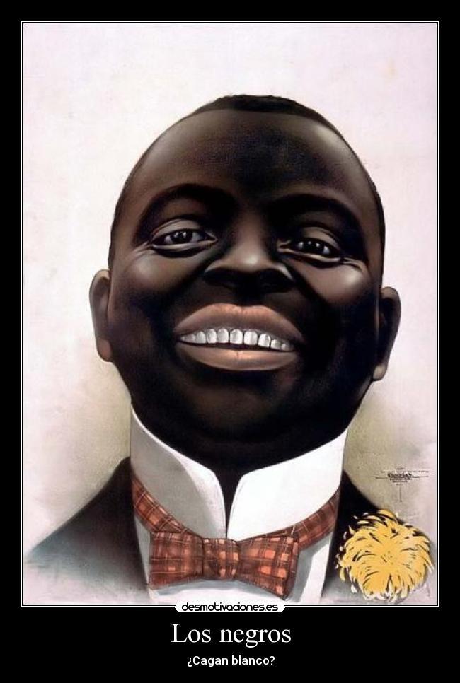 Los negros - ¿Cagan blanco?