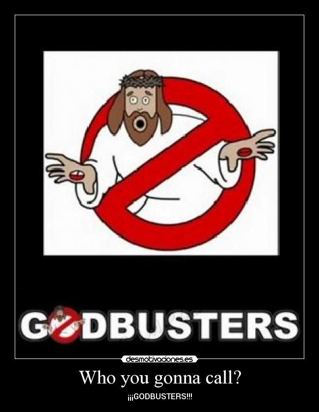 Who you gonna call? - ¡¡¡GODBUSTERS!!!