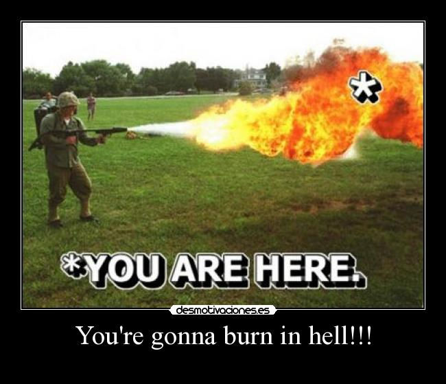 Youre gonna burn in hell!!! -