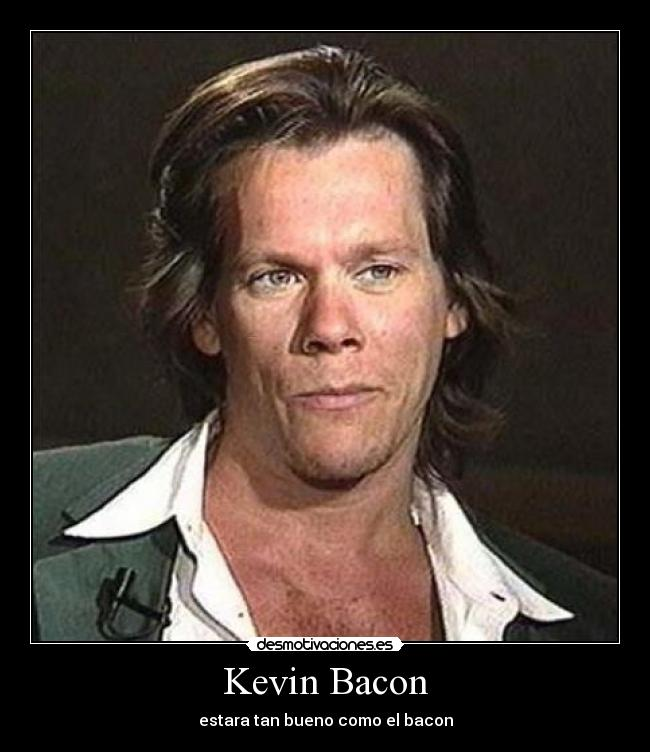 Kevin Bacon - estara tan bueno como el bacon