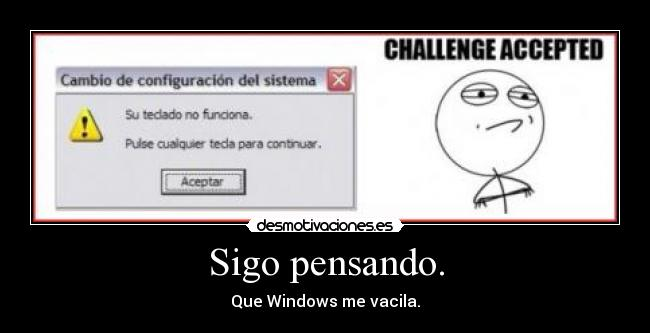 Sigo pensando. - Que Windows me vacila.
