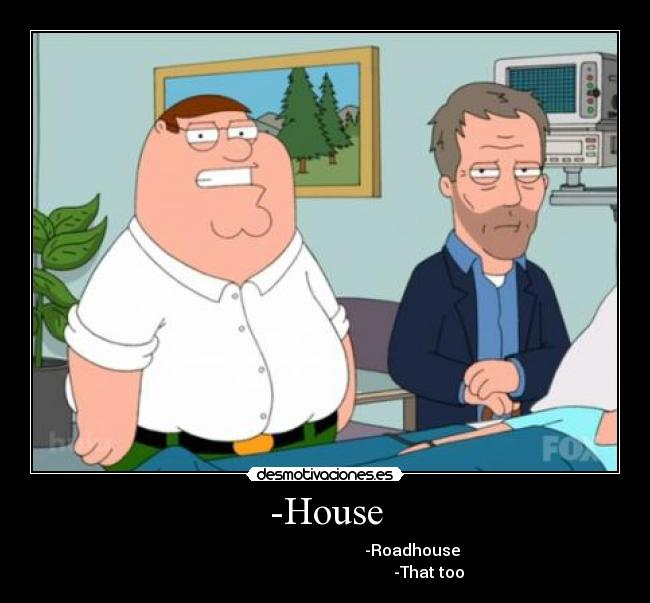 -House -                                                     -Roadhouse                                                             -That too