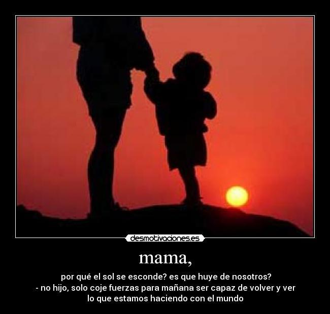 mama, - por qué el sol se esconde? es que huye de nosotros?- no hijo