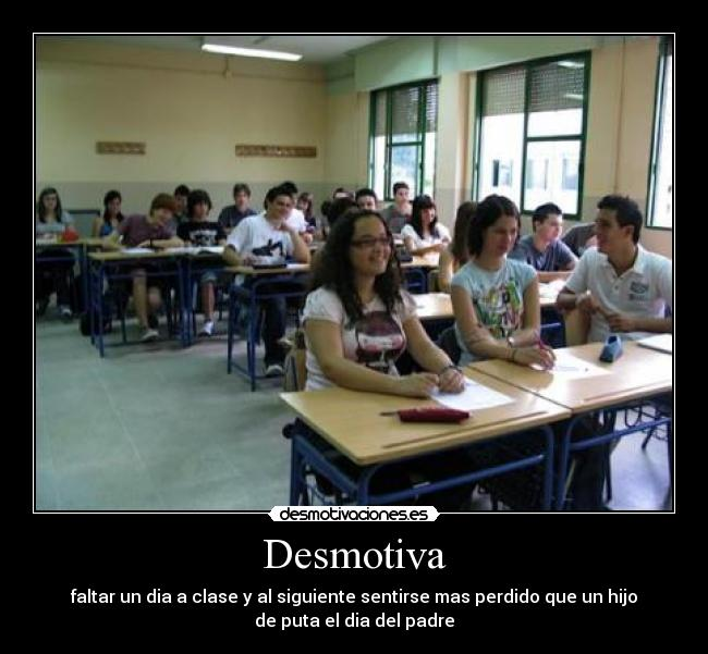 Desmotiva - faltar un dia a clase y al siguiente sentirse mas perdido que un hijo