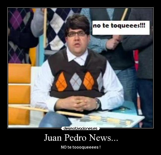 Juan Pedro News... - NO te toooqueeees !