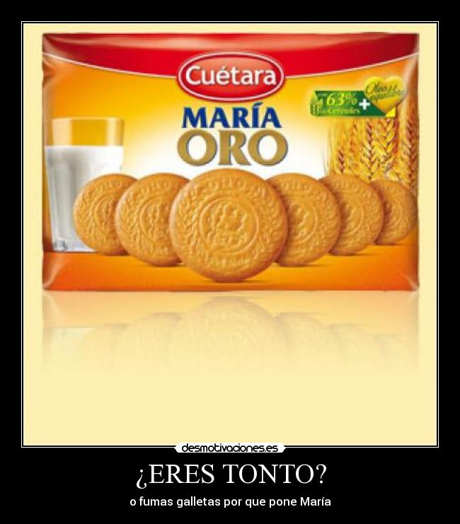ERES TONTO? - o fumas galletas por que pone Mara
