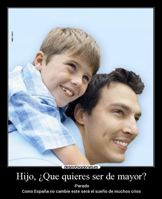 Hijo, Que quieres ser de mayor? - -Parado