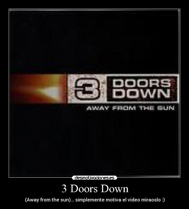 3 Doors Down - (Away from the sun)... simplemente motiva el video miraoslo :)