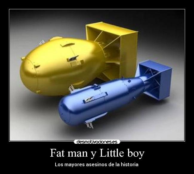 little boy and fat boy drastically change the course of history for japan A nuclear weapon of the little boy  type, the uranium gun most about japan feel there would be very little the course of the day, did not.