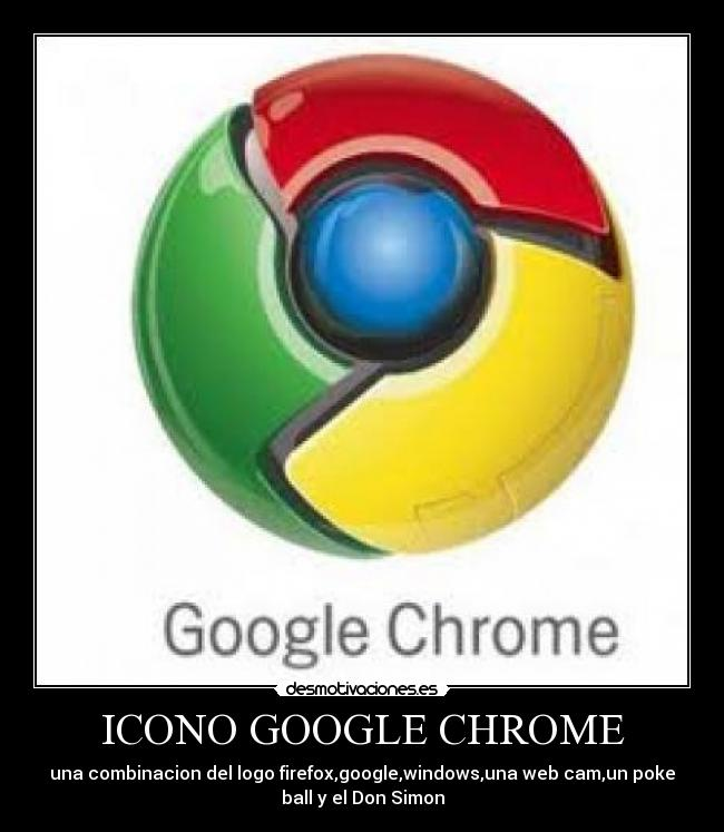 ICONO GOOGLE CHROME - una combinacion del logo firefox,google,windows,una web cam,un poke ball y el Don Simon