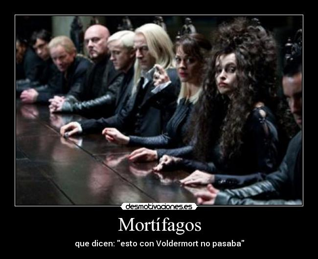 Mortfagos - que dicen: esto con Voldermort no pasaba