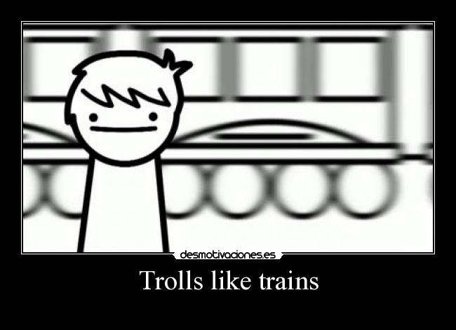 Trolls like trains -