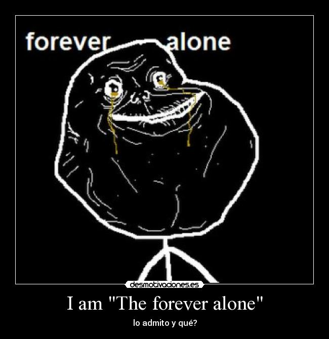 I am The forever alone - lo admito y qué?