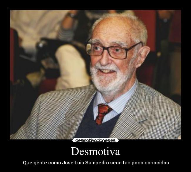 Desmotiva - Que gente como Jose Luis Sampedro sean tan poco conocidos