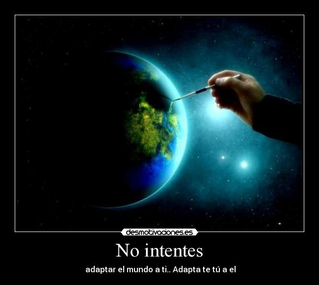 No intentes -  adaptar el mundo a ti.. Adapta te tú a el