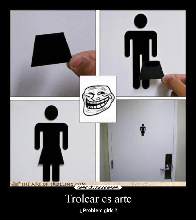 Trolear es arte - ¿ Problem girls ?