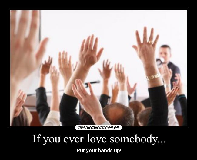 If you ever love somebody... - Put your hands up!