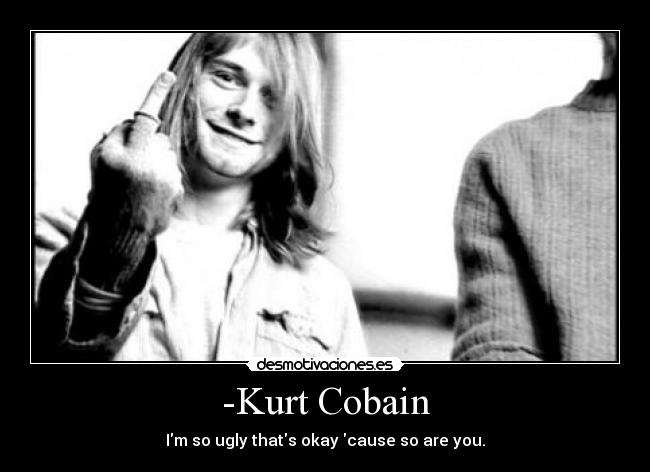 -Kurt Cobain - Im so ugly thats okay cause so are you.