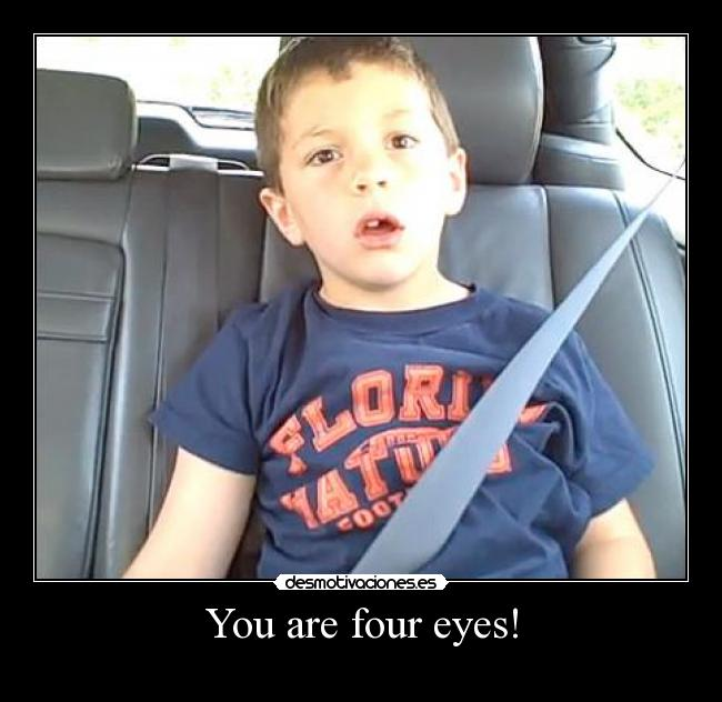You are four eyes! -