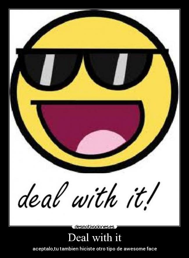 Deal with it - aceptalo,tu tambien hiciste otro tipo de awesome face