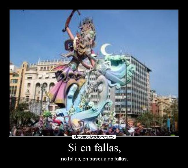 Si en fallas, - no follas, en pascua no fallas.