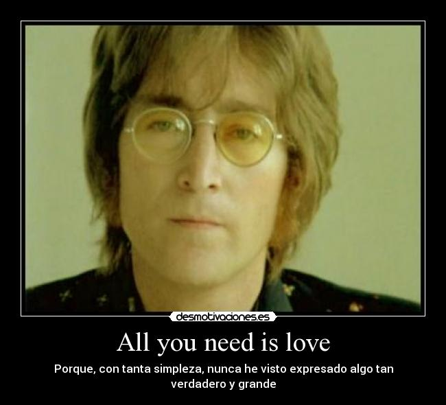 All you need is love - Porque, con tanta simpleza, nunca he visto expresado algo tan verdadero y grande
