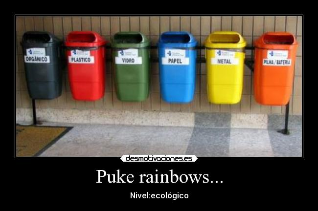 Puke rainbows... - Nivel:ecológico