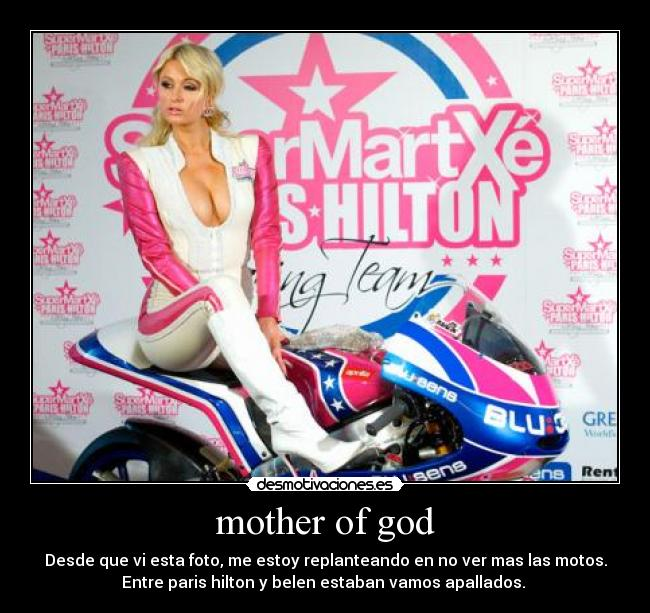 mother of god - Desde que vi esta foto, me estoy replanteando en no ver mas las motos. Entre paris hilton y belen estaban vamos apallados.