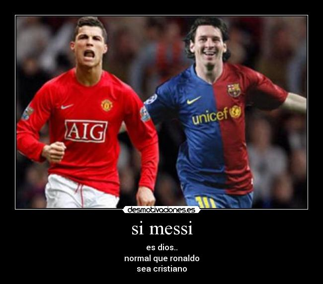 si messi - es dios.. normal que ronaldo sea cristiano