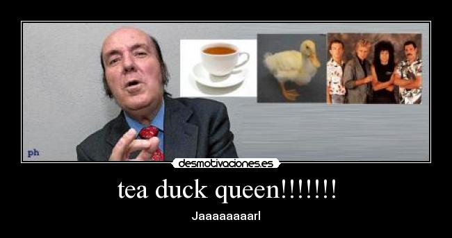 tea duck queen!!!!!!! - Jaaaaaaaarl