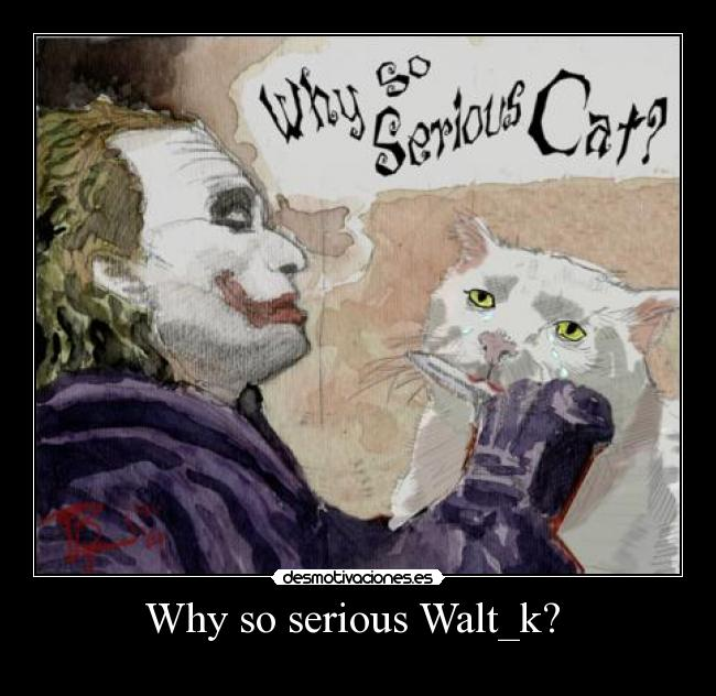 Why so serious Walt_k?  -