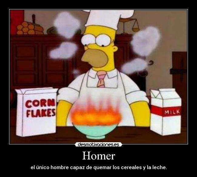 Homer - el nico hombre capaz de quemar los cereales y la leche.