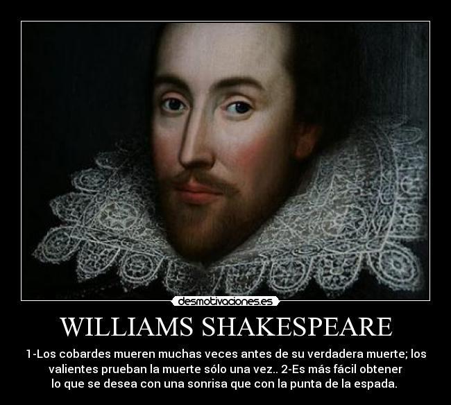 WILLIAMS SHAKESPEARE - 1-Los cobardes mueren muchas veces antes de su verdadera muerte; los valientes prueban la muerte sólo una vez.. 2-Es más fácil obtener lo que se desea con una sonrisa que con la punta de la espada.