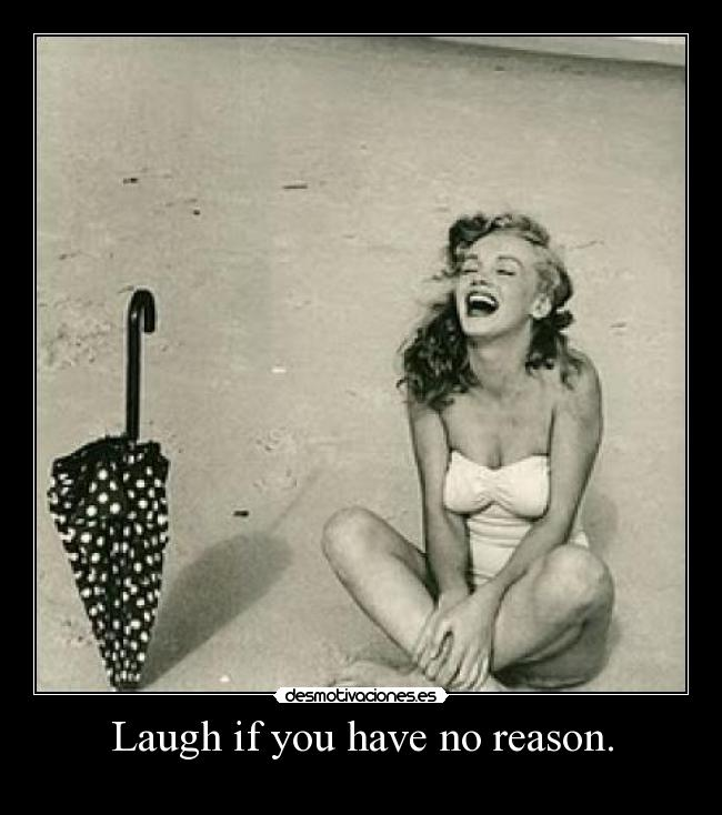 Laugh if you have no reason. -