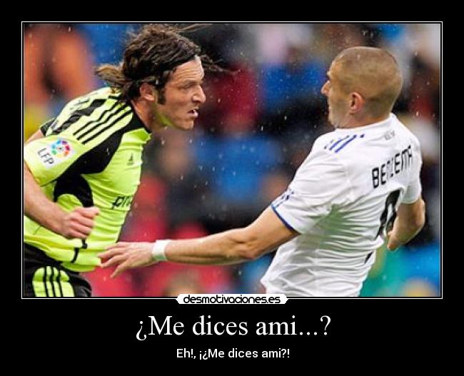 ¿Me dices ami...? - Eh!, ¡¿Me dices ami?!