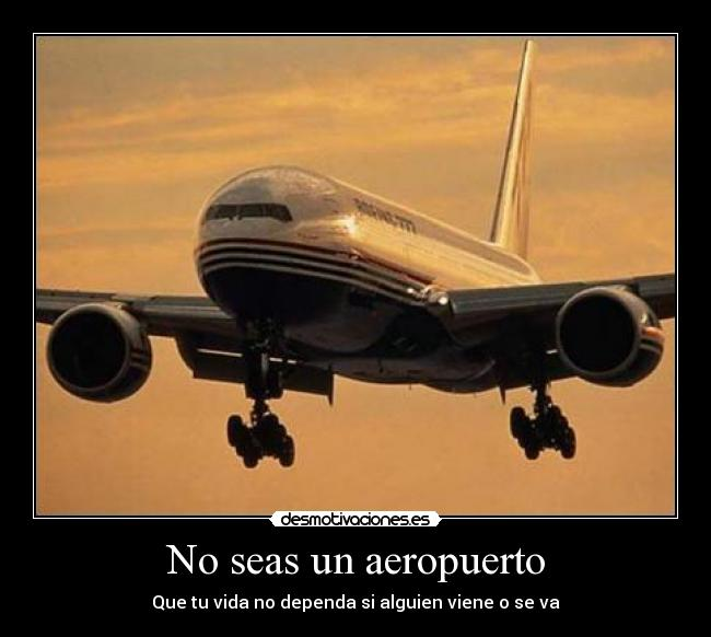 No seas un aeropuerto - Que tu vida no dependa si alguien viene o se va