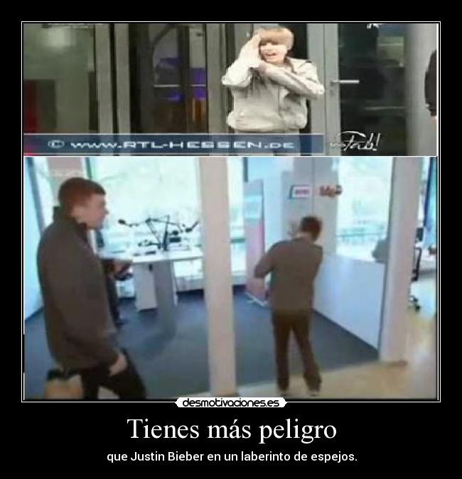 Tienes ms peligro - que Justin Bieber en un laberinto de espejos.