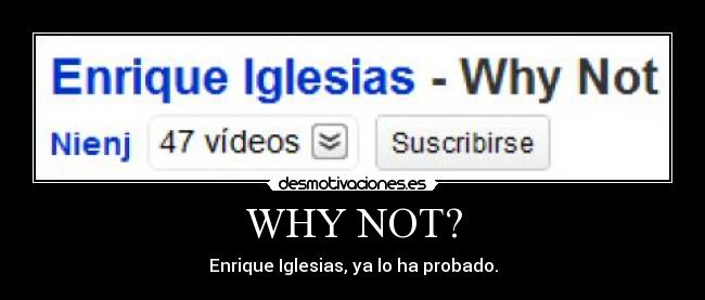 WHY NOT? - Enrique Iglesias, ya lo ha probado.