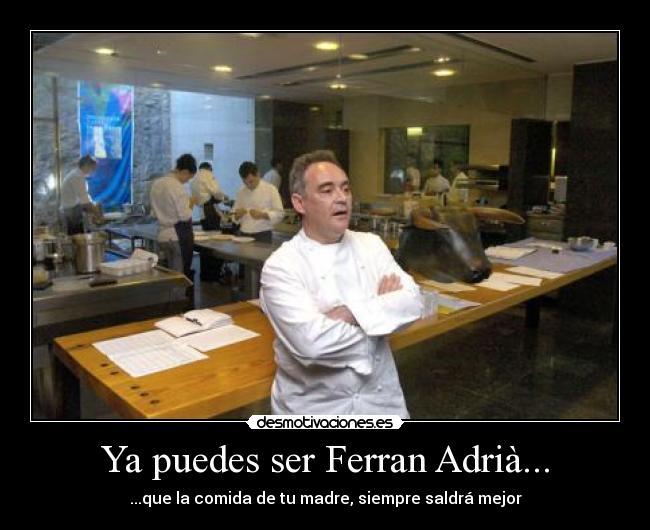 Ya puedes ser ferran adri desmotivaciones for Ferran adria comida