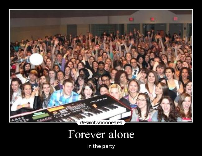 Forever alone - in the party