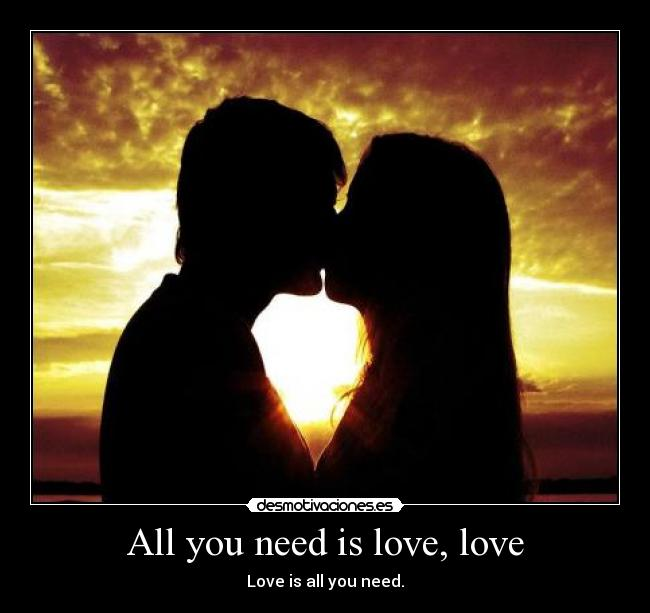 All you need is love, love - Love is all you need.