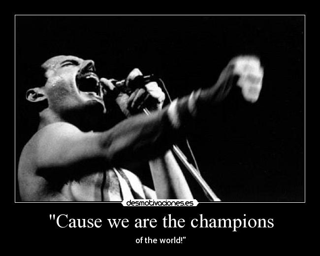 Cause we are the champions - of the world!