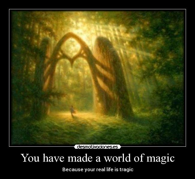 You have made a world of magic - Because your real life is tragic