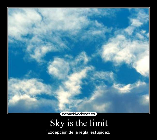 Sky is the limit - Excepción de la regla: estupidez.
