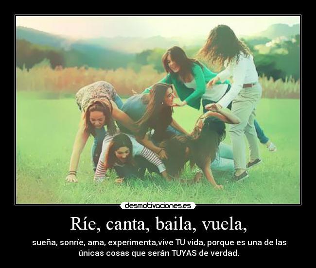 Ríe, canta, baila, vuela, -  sueña, sonríe, ama, experimenta,vive TU vida, porque es una de las únicas cosas que serán TUYAS de verdad.