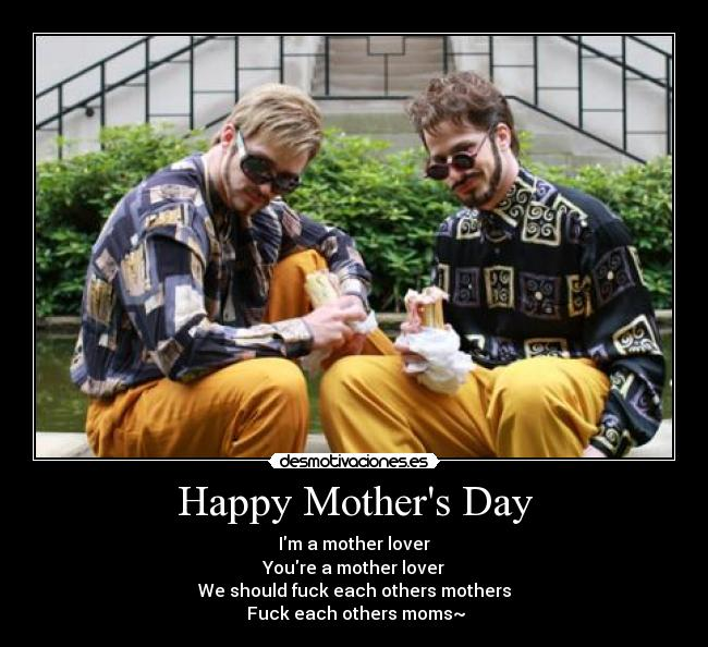 Happy Mothers Day - Im a mother lover Youre a mother lover We should fuck each others mothers  Fuck each others moms~