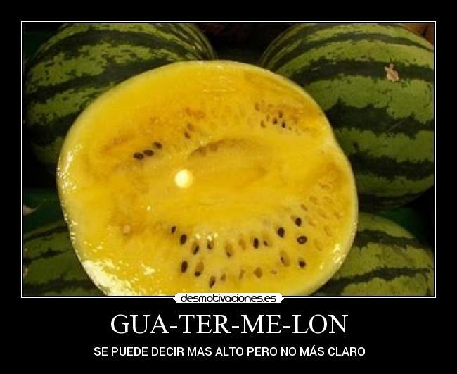 GUA-TER-ME-LON - SE PUEDE DECIR MAS ALTO PERO NO MÁS CLARO