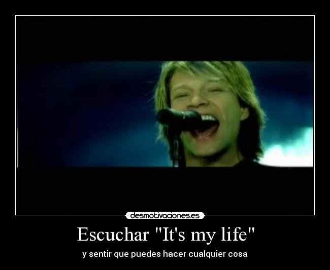 Escuchar Its my life - y sentir que puedes hacer cualquier cosa